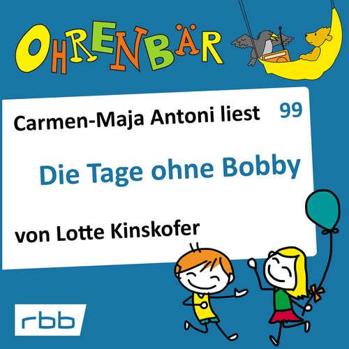 Hoerbuch Ohrenbär - eine OHRENBÄR Geschichte, Folge 99: Die Tage ohne Bobby (Hörbuch mit Musik) - Lotte Kinskofer - Carmen-Maja Antoni Carmen-Maja Antoni