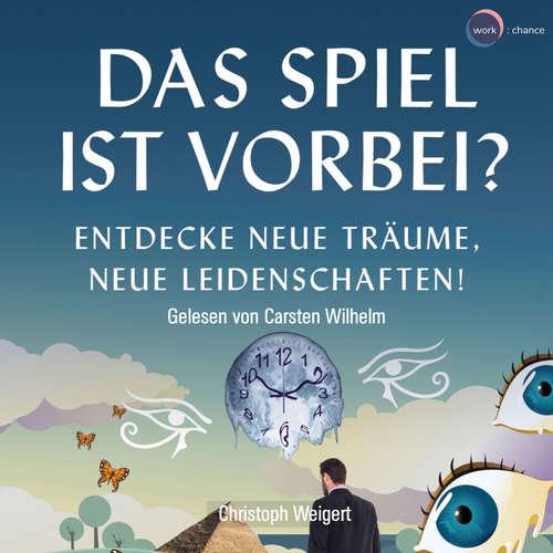 Hoerbuch Das Spiel ist vorbei? - Entdecke neue Träume, neue Leidenschaften - Christoph Weigert - Carsten Wilhelm