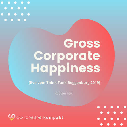 Hoerbuch Gross Corporate Happiness (live vom Think Tank Roggenburg 2019) -  Co-Creare - Rüdiger Fox