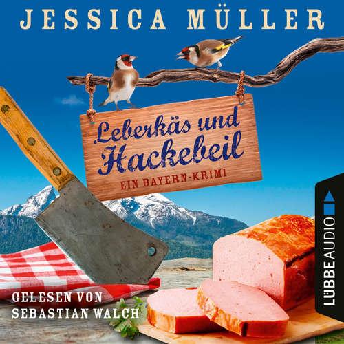 Hoerbuch Leberkäs und Hackebeil - Ein Bayern-Krimi - Hauptkommissar Hirschberg, Band 2 - Jessica Müller - Sebastian Walch