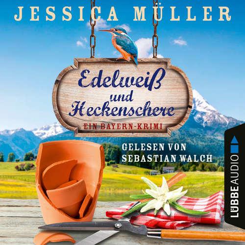 Hoerbuch Edelweiß und Heckenschere - Ein Bayern-Krimi - Hauptkommissar Hirschberg, Band 3 - Jessica Müller - Sebastian Walch