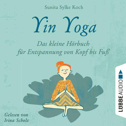 Hoerbuch Yin Yoga - Das kleine Hörbuch für Entspannung von Kopf bis Fuß - Sunita Sylke Koch - Irina Scholz