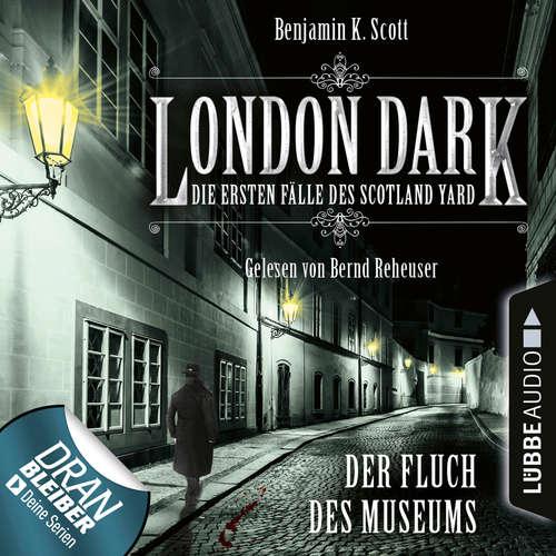 Hoerbuch London Dark - Die ersten Fälle des Scotland Yard, Folge 6: Der Fluch des Museums - Benjamin K. Scott - Bernd Reheuser