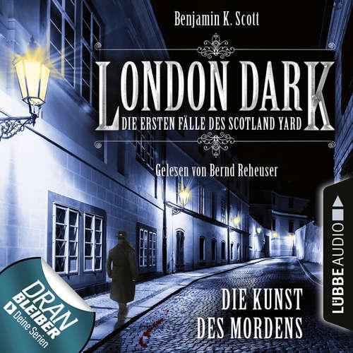Hoerbuch London Dark - Die ersten Fälle des Scotland Yard, Folge 7: Die Kunst des Mordens - Benjamin K. Scott - Bernd Reheuser