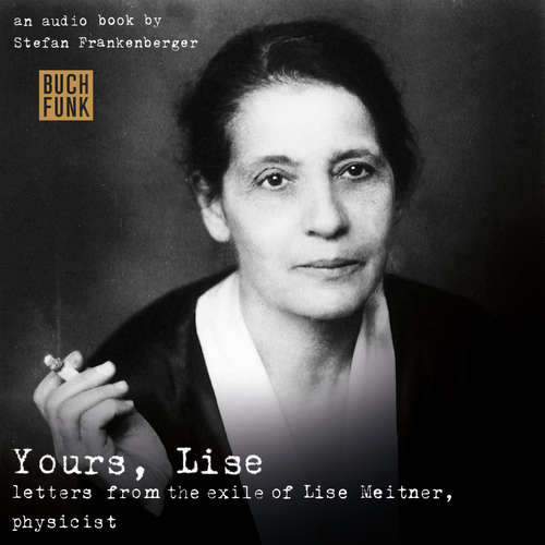 Hoerbuch Yours, Lise - Letters from the exile of Lise Meitner, physicist - Stefan Frankenberger - Kate Reading