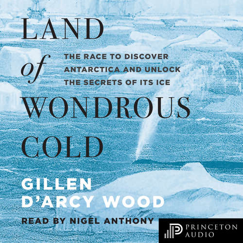 Audiobook Land of Wondrous Cold - The Race to Discover Antarctica and Unlock the Secrets of Its Ice - Gillen D'Arcy Wood - Nigel Anthony