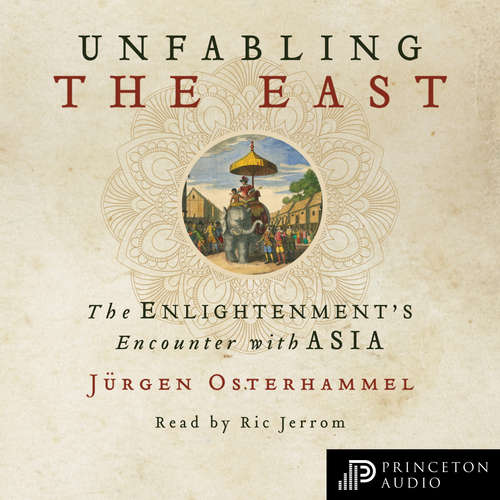 Audiobook Unfabling the East - The Enlightenment's Encounter with Asia - Jürgen Osterhammel - Ric Jerrom