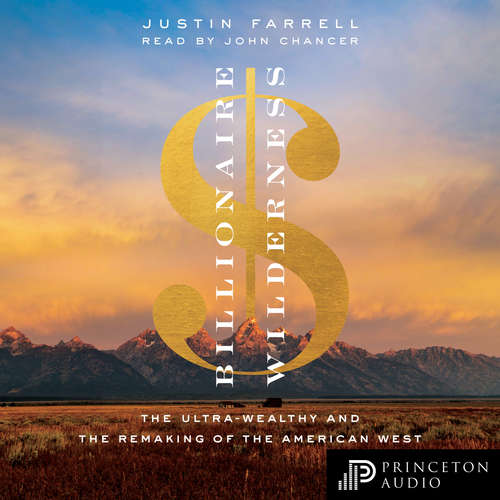 Audiobook Billionaire Wilderness - The Ultra-Wealthy and the Remaking of the American West - Justin Farrell - John Chancer