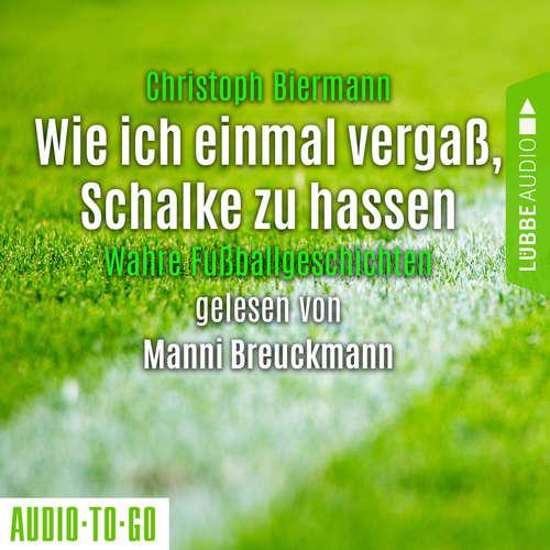 Hoerbuch Wie ich einmal vergaß, Schalke zu hassen - Wahre Fußballgeschichten - Christoph Biermann - Manni Breuckmann