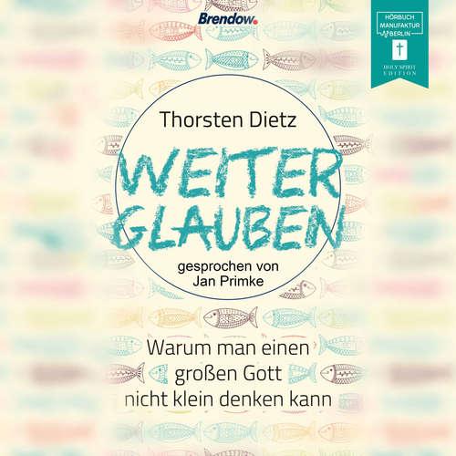 Hoerbuch Weiterglauben - Warum man einen großen Gott nicht klein denken kann - Thorsten Dietz - Jan Primke