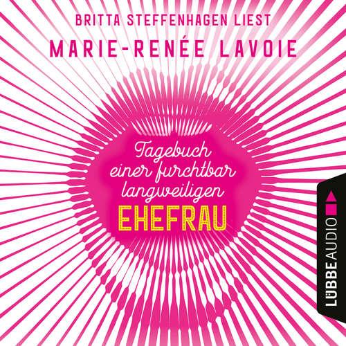 Hoerbuch Tagebuch einer furchtbar langweiligen Ehefrau - Marie-Renée Lavoie - Britta Steffenhagen