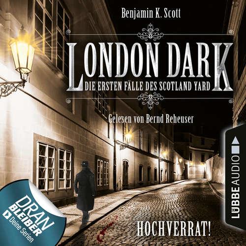 Hoerbuch London Dark - Die ersten Fälle des Scotland Yard, Folge 8: Hochverrat! - Benjamin K. Scott - Bernd Reheuser