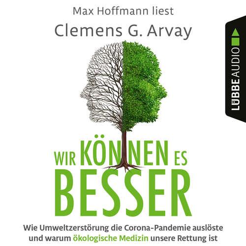 Hoerbuch Wir können es besser - Wie Umweltzerstörung die Corona-Pandemie auslöste und warum ökologische Medizin unsere Rettung ist - Clemens G. Arvay - Max Hoffmann