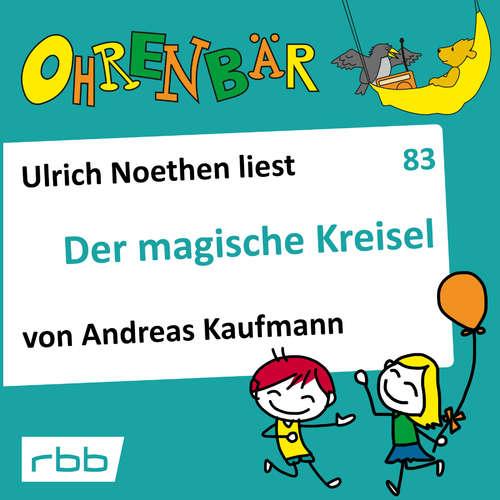 Hoerbuch Ohrenbär - eine OHRENBÄR Geschichte, 8, Folge 83: Der magische Kreisel (Hörbuch mit Musik) - Andreas Kaufmann - Ulrich Noethen