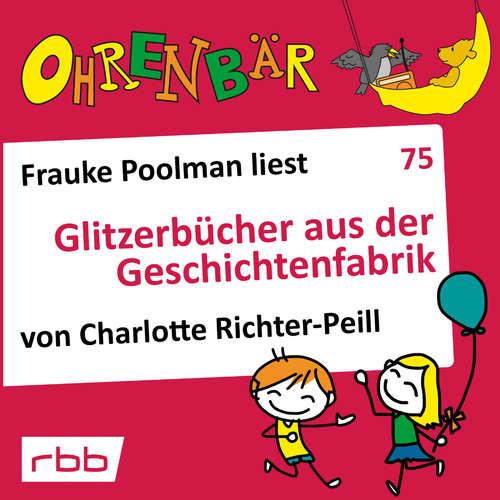 Hoerbuch Ohrenbär - eine OHRENBÄR Geschichte, 7, Folge 75: Glitzerbücher aus der Geschichtenfabrik (Hörbuch mit Musik) - Charlotte Richter-Peill - Frauke Poolman