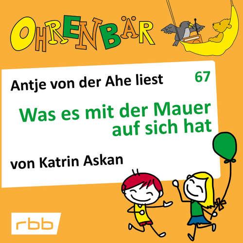 Hoerbuch Ohrenbär - eine OHRENBÄR Geschichte, 7, Folge 67: Was es mit der Mauer auf sich hat (Hörbuch mit Musik) - Katrin Askan - Antje von der Ahe