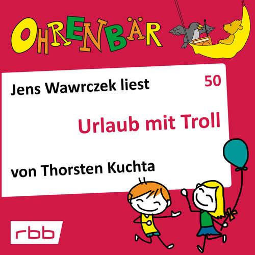 Hoerbuch Ohrenbär - eine OHRENBÄR Geschichte, 5, Folge 50: Urlaub mit Troll (Hörbuch mit Musik) - Thorsten Kuchta - Jens Wawrczeck