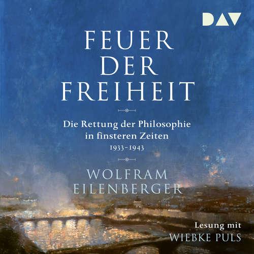 Hoerbuch Feuer der Freiheit - Die Rettung der Philosophie in finsteren Zeiten 1933-1943 - Wolfram Eilenberger - Wiebke Wolfram