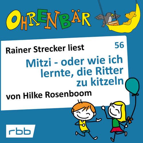 Hoerbuch Ohrenbär - eine OHRENBÄR Geschichte, 6, Folge 56: Mitzi - oder wie ich lernte, die Ritter zu kitzeln (Hörbuch mit Musik) - Hilke Rosenboom - Rainer Strecker