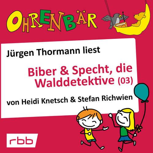Hoerbuch Ohrenbär - eine OHRENBÄR Geschichte, 4, Folge 34: Biber & Specht, die Walddetektive, Teil 3 (Hörbuch mit Musik) - Heidi Knetsch - Jürgen Thormann