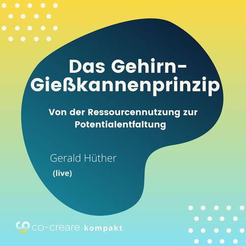 Hoerbuch Das Gehirn-Gießkannenprinzip - Von der Ressourcennutzung zur Potentialentfaltung -  Co-Creare - Gerald Hüther