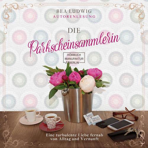 Hoerbuch Die Parkscheinsammlerin - Eine turbulente Liebe fernab von Alltag und Vernunft - Bea Ludwig - Bea Ludwig