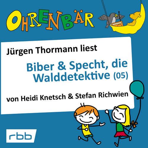 Hoerbuch Ohrenbär - eine OHRENBÄR Geschichte, 4, Folge 36: Biber & Specht, die Walddetektive, Teil 5 (Hörbuch mit Musik) - Heidi Knetsch - Jürgen Thormann
