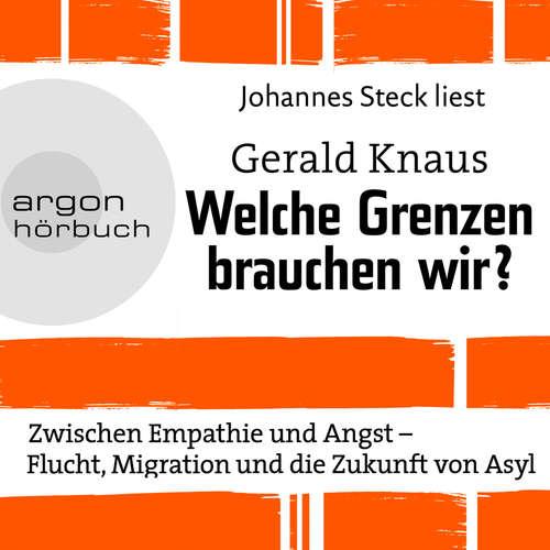 Hoerbuch Welche Grenzen brauchen wir? - Zwischen Empathie und Angst - Flucht, Migration und die Zukunft von Asyl - Gerald Knaus - Johannes Steck