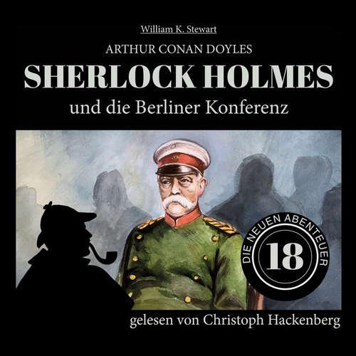 Hoerbuch Sherlock Holmes und die Berliner Konferenz - Die neuen Abenteuer, Folge 18 - Arthur Conan Doyle - Christoph Hackenberg
