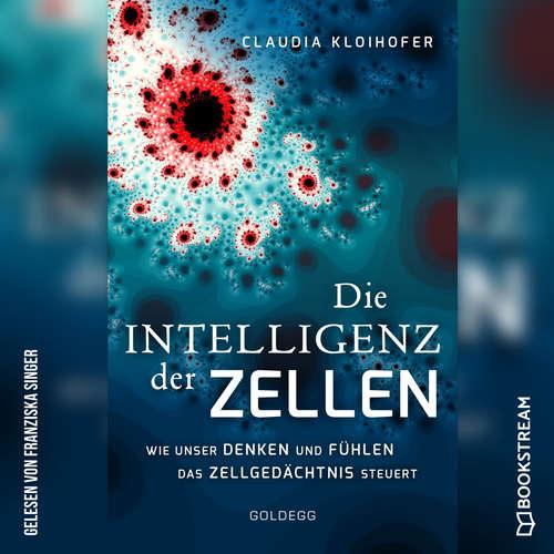 Hoerbuch Die Intelligenz der Zellen - Wie unser Denken und Fühlen das Zellgedächtnis steuert - Claudia Kloihofer - Franziska Singer