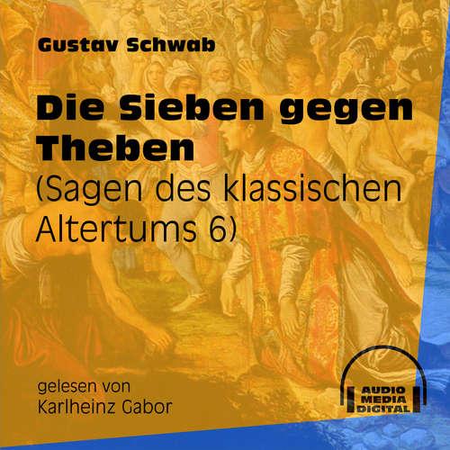 Hoerbuch Die Sieben gegen Theben - Sagen des klassischen Altertums, Teil 6 - Gustav Schwab - Karlheinz Gabor