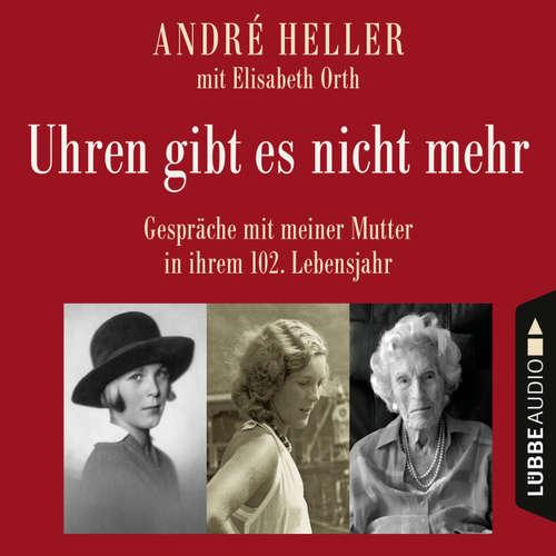 Hoerbuch Uhren gibt es nicht mehr - Gespräche mit meiner Mutter in ihrem 102. Lebensjahr - André Heller - André Heller