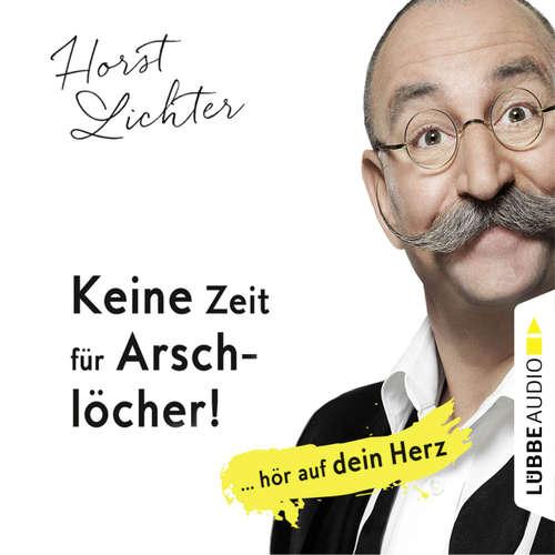 Hoerbuch Keine Zeit für Arschlöcher! - ... hör auf dein Herz - Horst Lichter - Horst Lichter