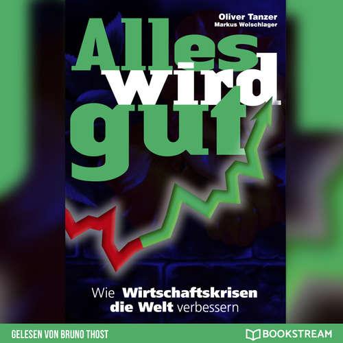 Hoerbuch Alles wird gut - Wie Wirtschaftskrisen die Welt verbessern - Oliver Tanzer - Bruno Thost