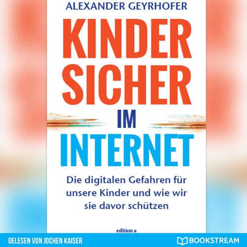 Hoerbuch Kinder sicher im Internet - Die digitalen Gefahren für unsere Kinder und wie wir sie davor schützen - Alexander Geyrhofer - Jochen Kaiser