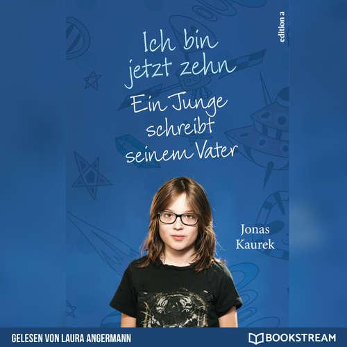 Hoerbuch Ich bin jetzt zehn - Ein Junge schreibt seinem Vater - Jonas Kaurek - Laura Angermann