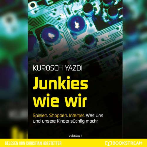 Hoerbuch Junkies wie wir - Spielen. Shoppen. Internet. Was uns und unsere Kinder süchtig macht - Kurosch Yazdi - Christian Hofstetter