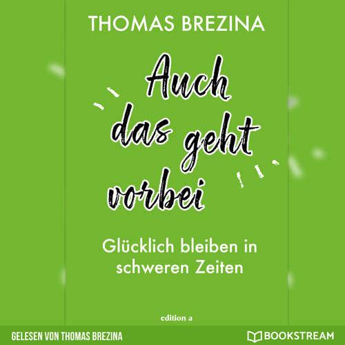 Hoerbuch Auch das geht vorbei - Glücklich bleiben in schweren Zeiten - Thomas Brezina - Thomas Brezina
