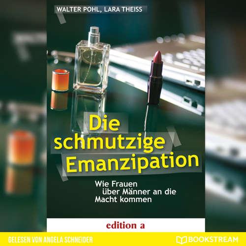 Hoerbuch Die schmutzige Emanzipation - Wie Frauen über Männer an die Macht kommen - Walter Pohl - Angela Schneider