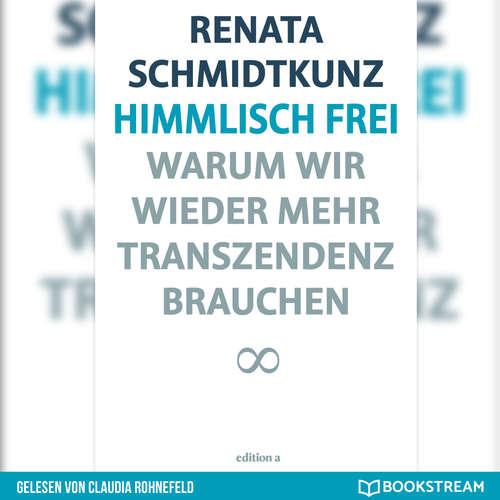 Hoerbuch Himmlisch frei - Warum wir wieder mehr Transzendenz brauchen - Renata Schmidtkunz - Claudia Rohnefeld