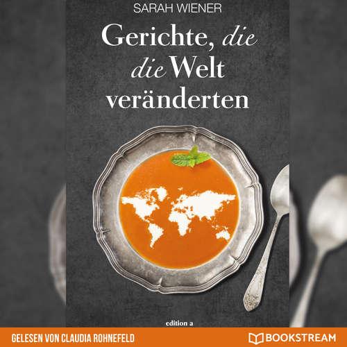 Hoerbuch Gerichte, die die Welt veränderten - Sarah Wiener - Claudia Rohnefeld