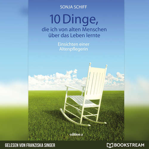 Hoerbuch 10 Dinge, die ich von alten Menschen über das Leben lernte - Einsichten einer Altenpflegerin - Sonja Schiff - Franziska Singer