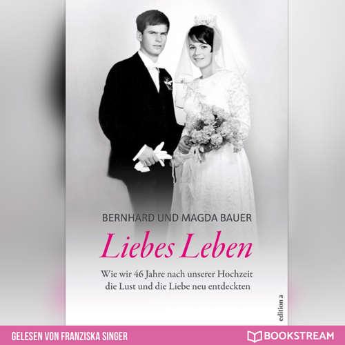 Hoerbuch Liebes Leben - Wie wir 46 Jahre nach unserer Hochzeit die Lust und die Liebe neu entdeckten - Bernhard Bauer - Franziska Singer