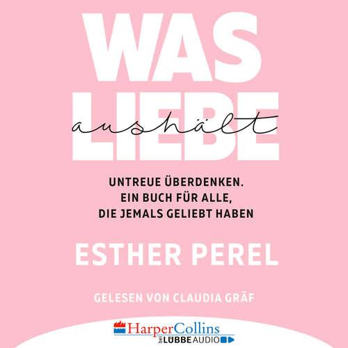 Hoerbuch Was Liebe aushält - Untreue überdenken. Ein Buch für alle, die jemals geliebt haben - Esther Perel - Claudia Gräf
