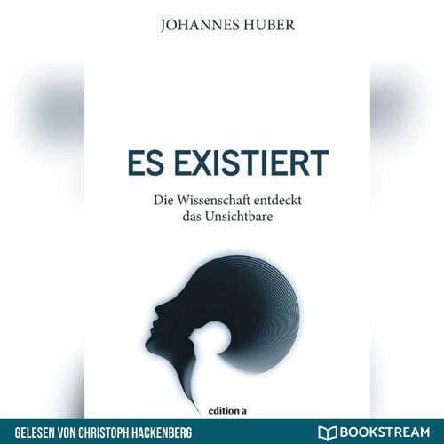 Hoerbuch Es existiert - Die Wissenschaft entdeckt das Unsichtbare - Johannes Huber - Christoph Hackenberg