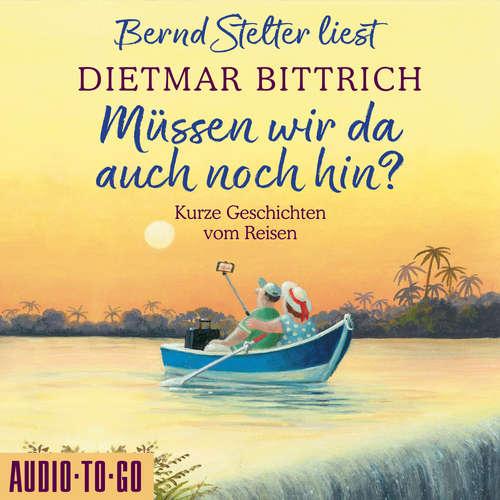 Hoerbuch Müssen wir da auch noch hin? - Kurze Geschichten vom Reisen - Dietmar Bittrich - Bernd Stelter