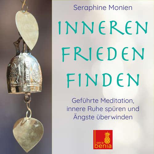 Hoerbuch Inneren Frieden finden - Geführte Meditation - Innere Ruhe spüren und Ängste überwinden - Seraphine Monien - Seraphine Monien
