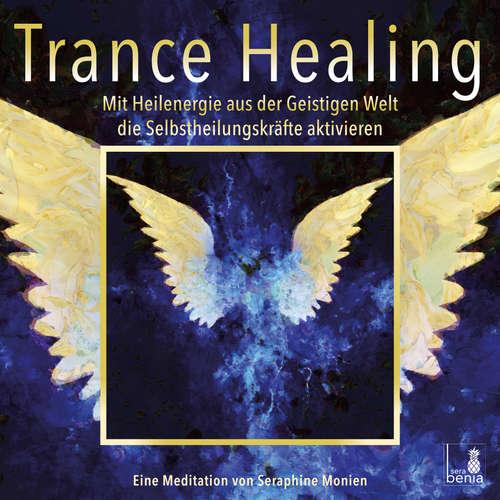 Audiobook Trance Healing - Mit Heilenergie aus der Geistigen Welt die Selbstheilungskräfte aktivieren - Seraphine Monien - Seraphine Monien