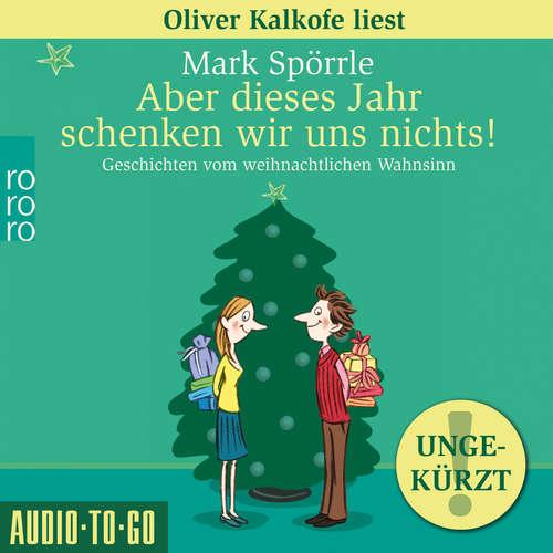 Hoerbuch Aber dieses Jahr schenken wir uns nichts! - Geschichten vom weihnachtlichen Wahnsinn - Mark Spörrle - Oliver Kalkofe