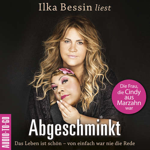Hoerbuch Abgeschminkt - Das Leben ist schön, von einfach war nie die Rede - Die Frau, die Cindy aus Marzahn war - Ilka Bessin - Ilka Bessin